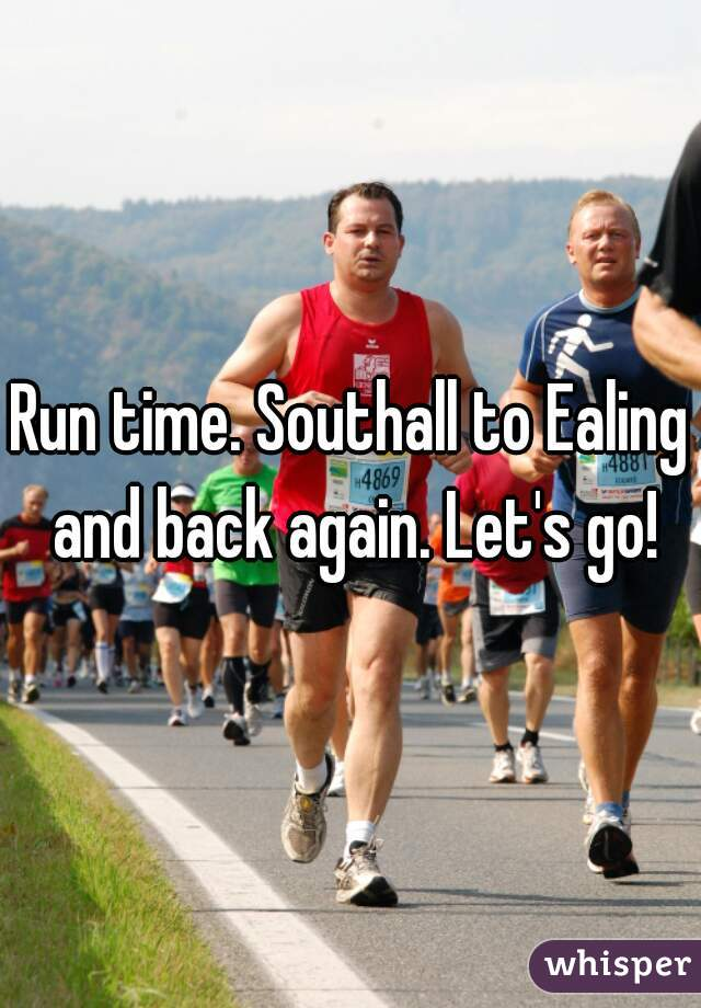 Run time. Southall to Ealing and back again. Let's go!