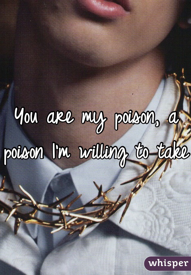 You are my poison, a poison I'm willing to take