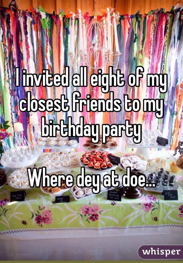 I invited all eight of my closest friends to my birthday party  Where dey at doe...