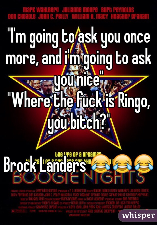 """""""I'm going to ask you once more, and i'm going to ask you nice"""" """"Where the fuck is Ringo, you bitch?""""  Brock Landers 😂😂😂"""