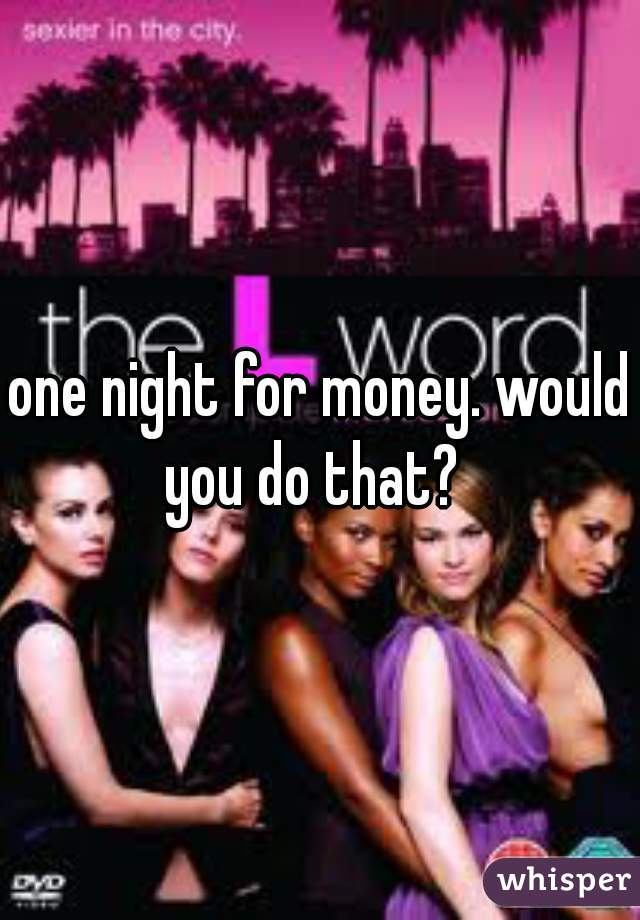 one night for money. would you do that?