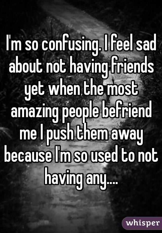 I'm so confusing. I feel sad about not having friends yet when the most amazing people befriend me I push them away because I'm so used to not having any....
