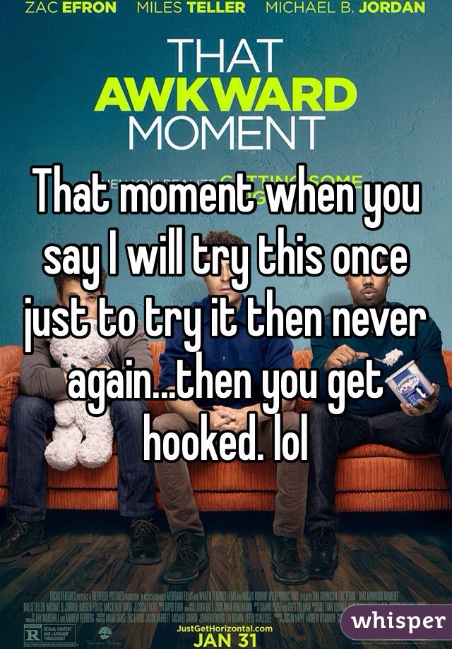 That moment when you say I will try this once just to try it then never again...then you get hooked. lol