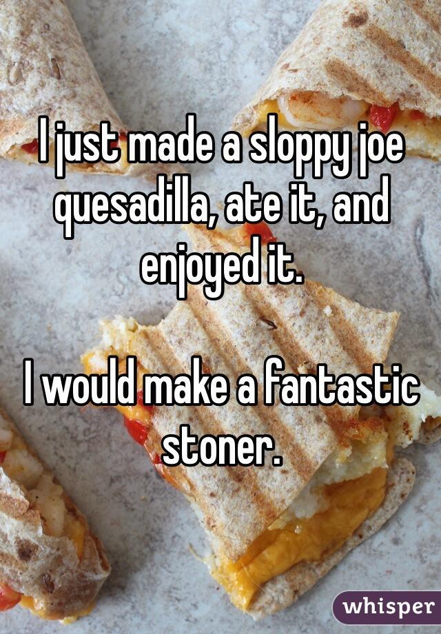 I just made a sloppy joe quesadilla, ate it, and enjoyed it.   I would make a fantastic stoner.