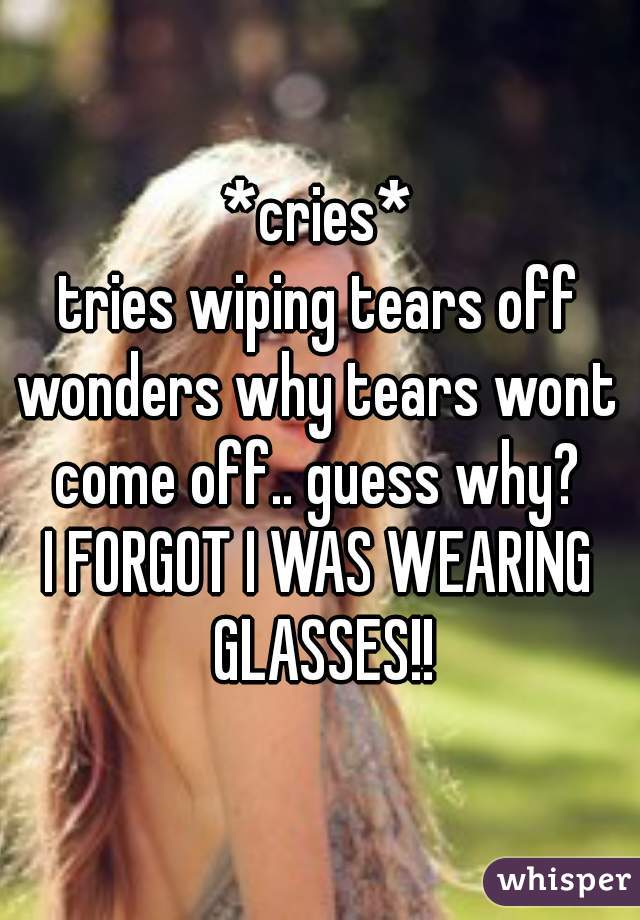 *cries* tries wiping tears off wonders why tears wont come off.. guess why?  I FORGOT I WAS WEARING GLASSES!!