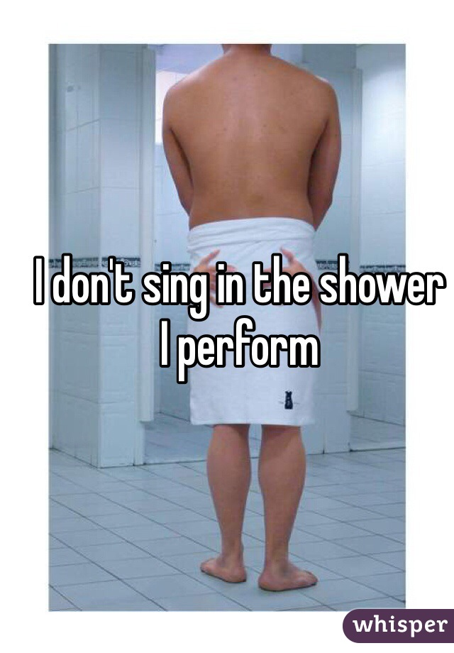 I don't sing in the shower I perform