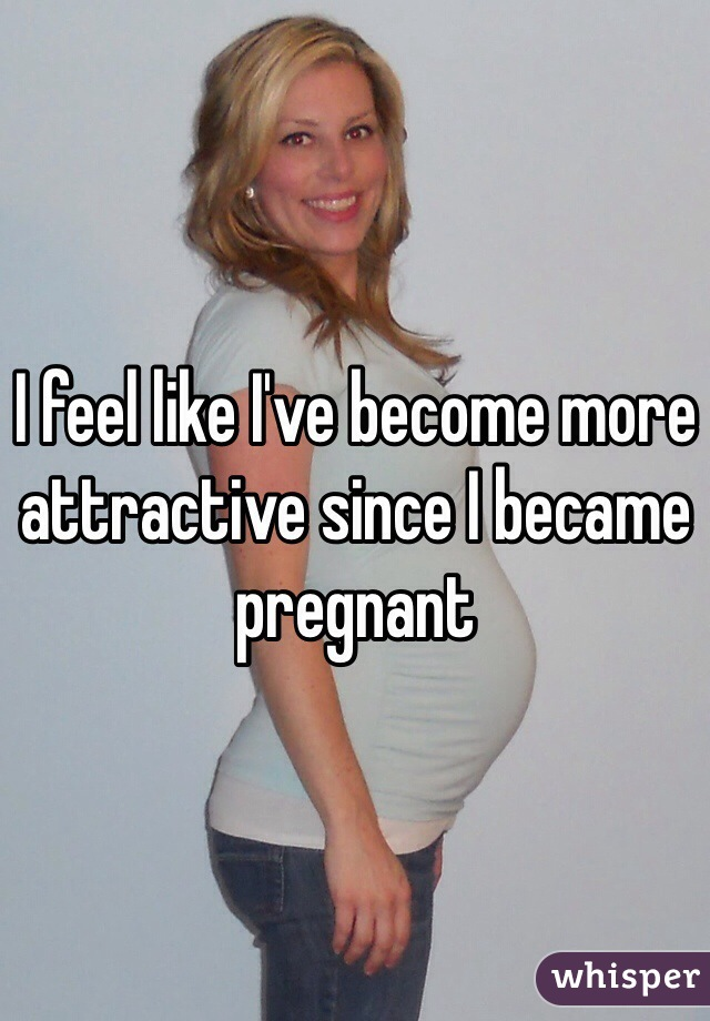 I feel like I've become more attractive since I became pregnant