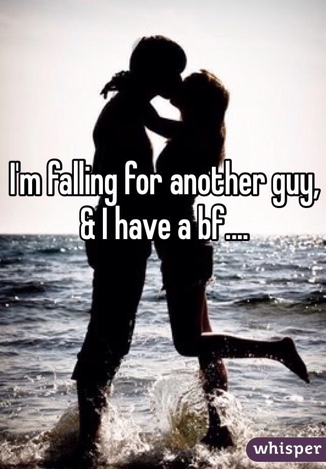 I'm falling for another guy, & I have a bf....