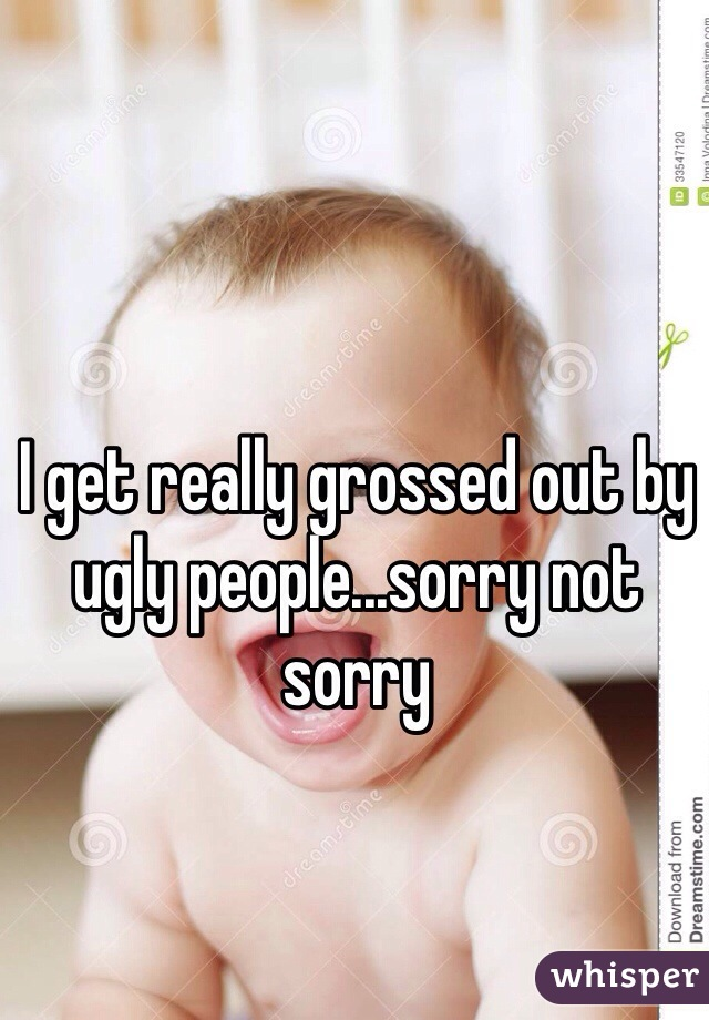 I get really grossed out by ugly people...sorry not sorry