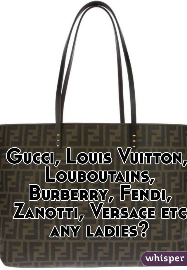 Gucci, Louis Vuitton, Louboutains, Burberry, Fendi, Zanotti, Versace etc any ladies?