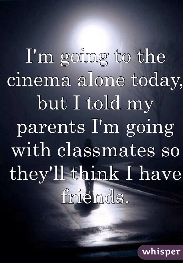I'm going to the cinema alone today, but I told my parents I'm going with classmates so they'll think I have friends.