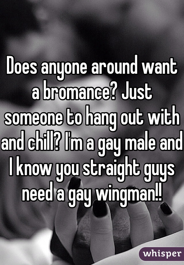 Does anyone around want a bromance? Just someone to hang out with and chill? I'm a gay male and I know you straight guys need a gay wingman!!