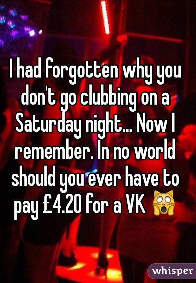 I had forgotten why you don't go clubbing on a Saturday night... Now I remember. In no world should you ever have to pay £4.20 for a VK 🙀