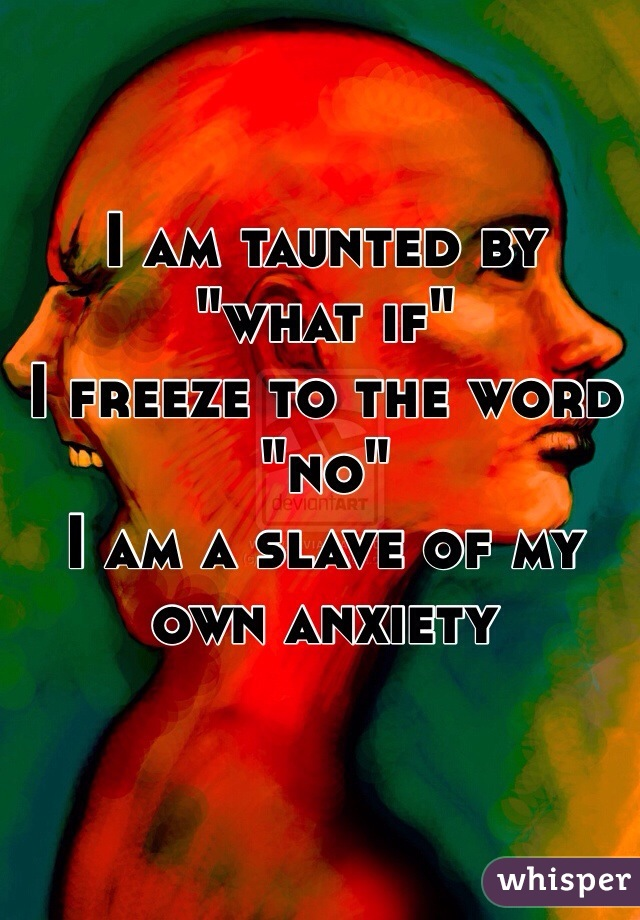 "I am taunted by ""what if"" I freeze to the word ""no"" I am a slave of my own anxiety"