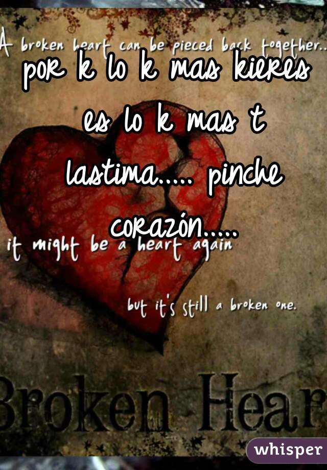 por k lo k mas kieres es lo k mas t lastima..... pinche corazón.....