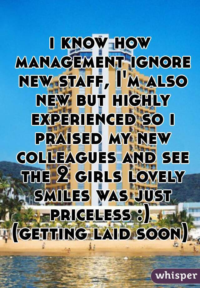 i know how management ignore new staff, I'm also new but highly experienced so i praised my new colleagues and see the 2 girls lovely smiles was just priceless :)  (getting laid soon)