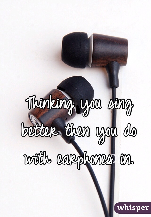 Thinking you sing better then you do with earphones in.