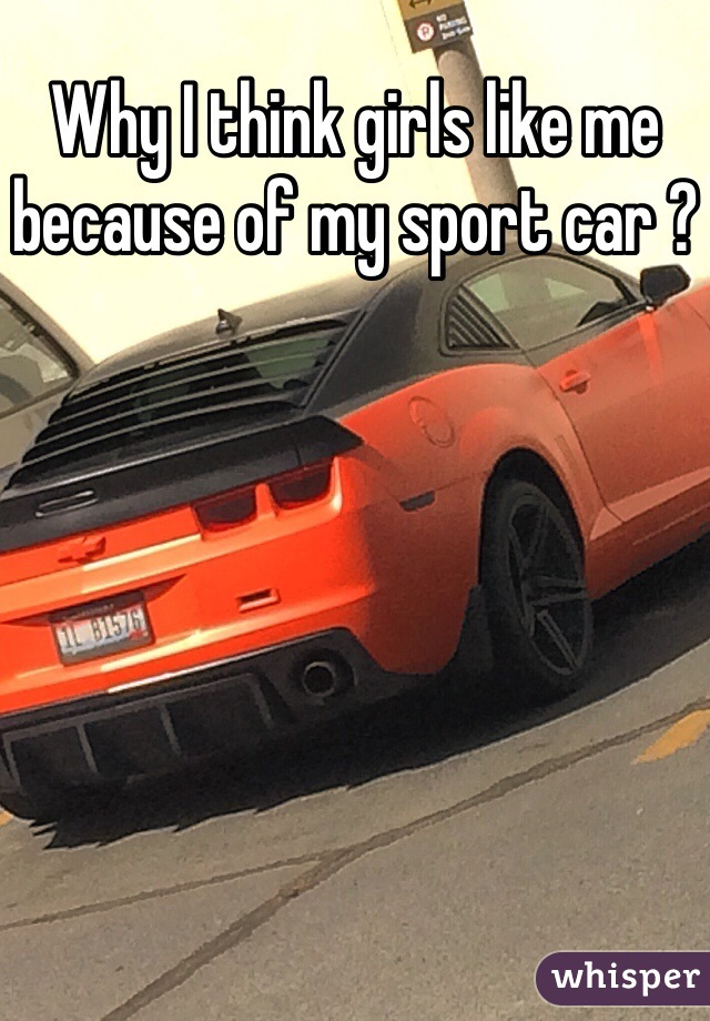 Why I think girls like me because of my sport car ?