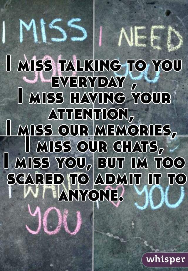 I miss talking to you everyday ,  I miss having your attention,   I miss our memories,  I miss our chats, I miss you, but im too scared to admit it to anyone.