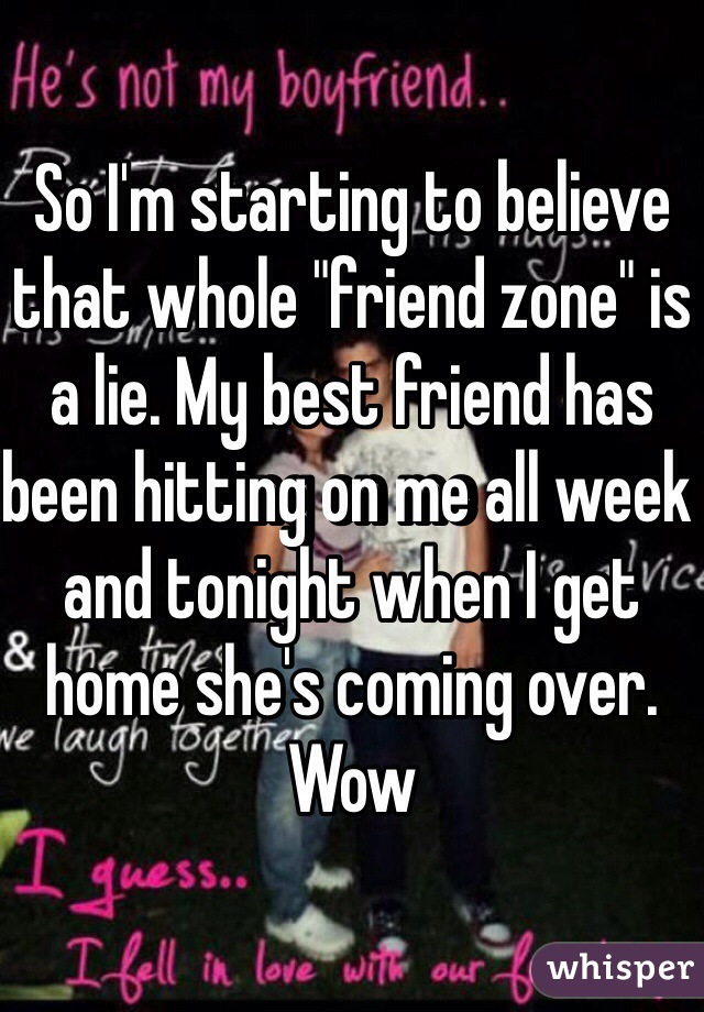 """So I'm starting to believe that whole """"friend zone"""" is a lie. My best friend has been hitting on me all week and tonight when I get home she's coming over. Wow"""