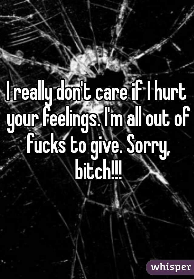 I really don't care if I hurt your feelings. I'm all out of fucks to give. Sorry, bitch!!!