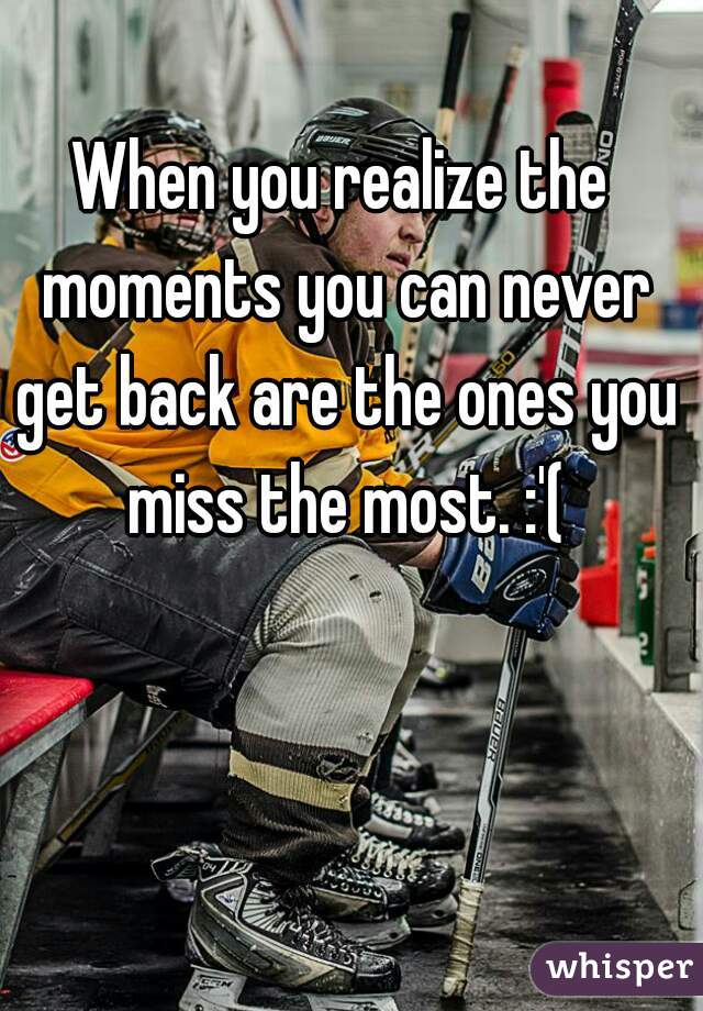 When you realize the moments you can never get back are the ones you miss the most. :'(