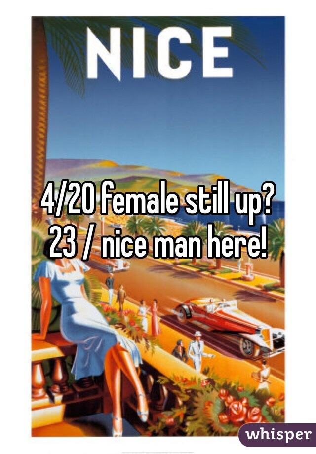 4/20 female still up?  23 / nice man here!