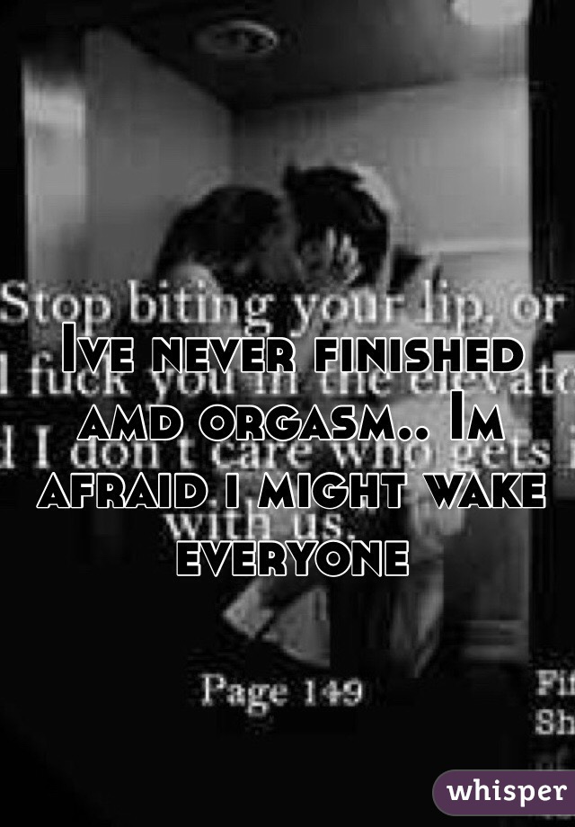 Ive never finished amd orgasm.. Im afraid i might wake everyone