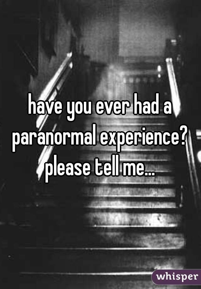 have you ever had a paranormal experience?  please tell me...