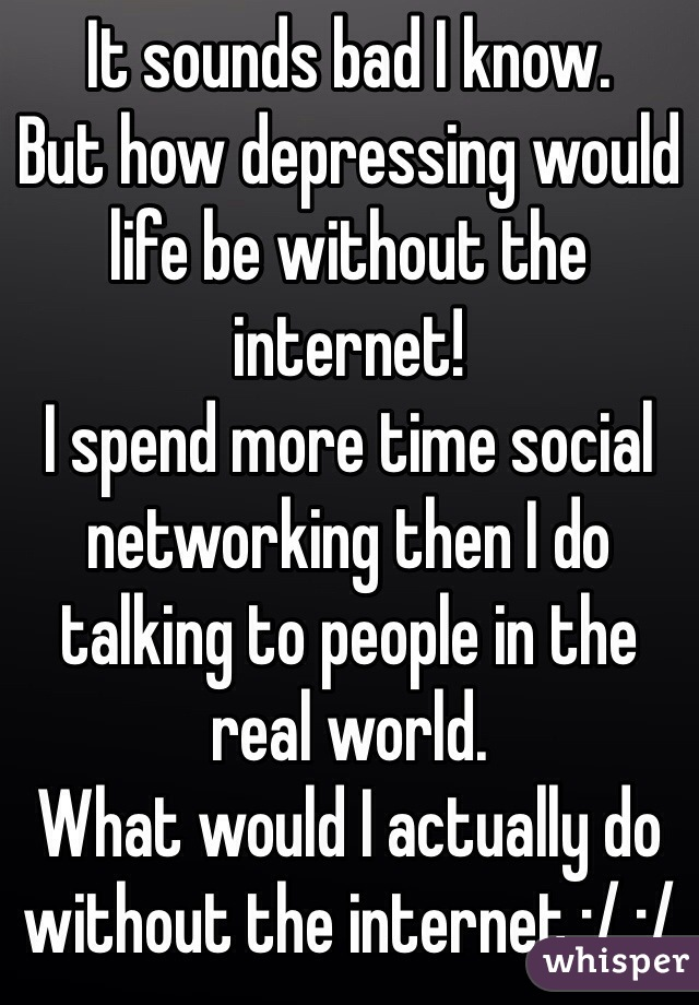 It sounds bad I know. But how depressing would life be without the internet!  I spend more time social networking then I do talking to people in the real world. What would I actually do without the internet :/ :/