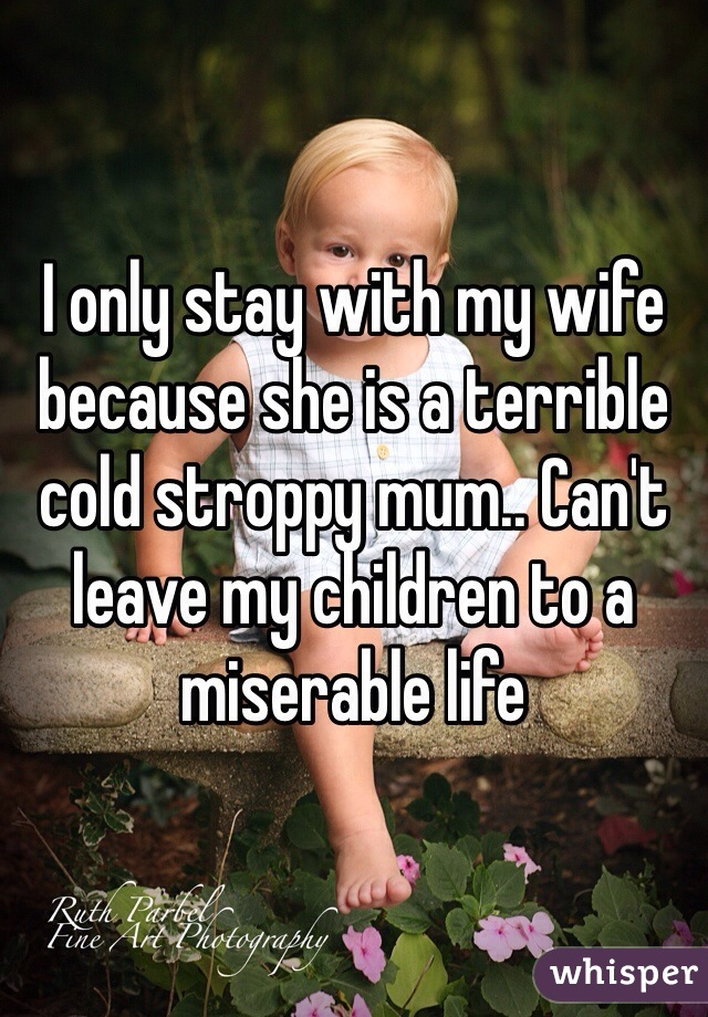 I only stay with my wife because she is a terrible cold stroppy mum.. Can't leave my children to a miserable life