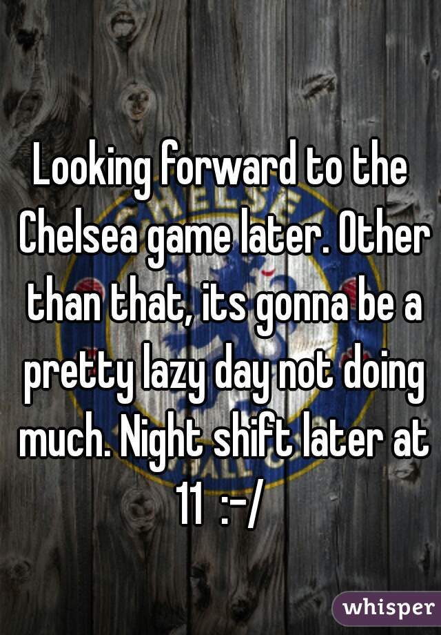 Looking forward to the Chelsea game later. Other than that, its gonna be a pretty lazy day not doing much. Night shift later at 11  :-/