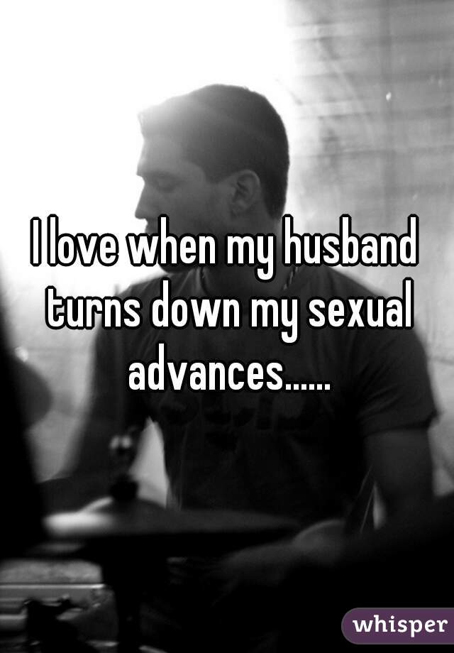 I love when my husband turns down my sexual advances......