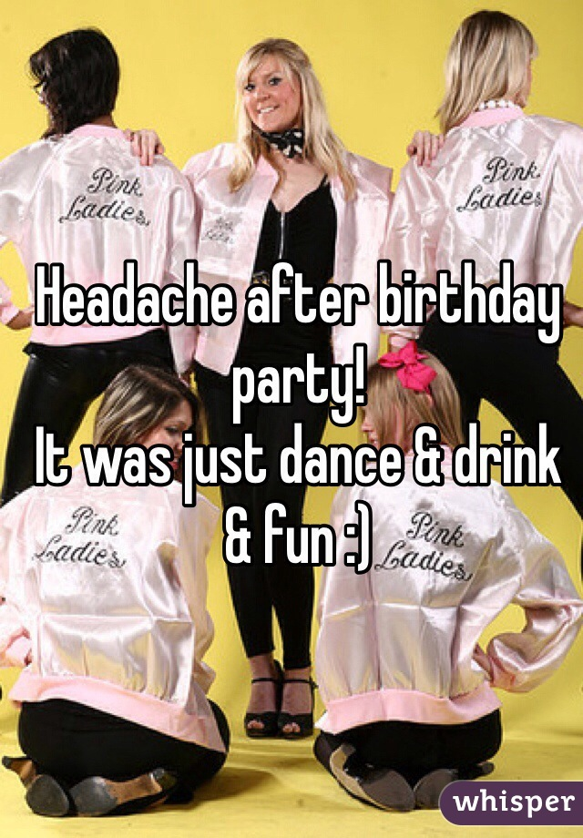 Headache after birthday party! It was just dance & drink & fun :)