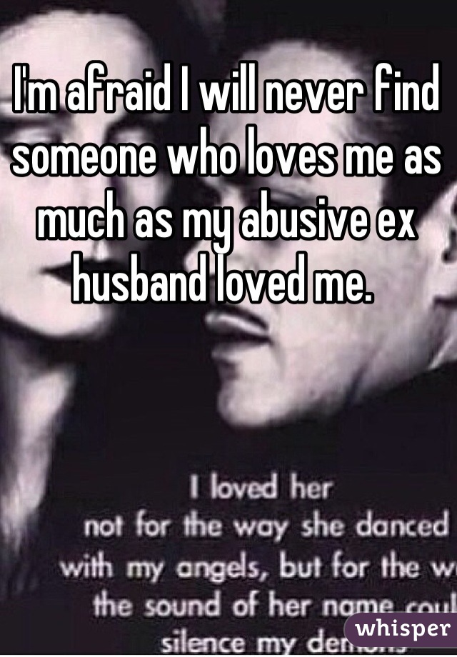 I'm afraid I will never find someone who loves me as much as my abusive ex husband loved me.