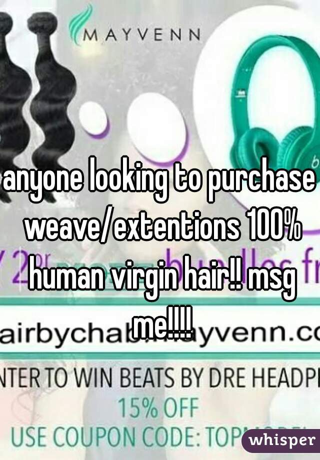 anyone looking to purchase weave/extentions 100% human virgin hair!! msg me!!!!