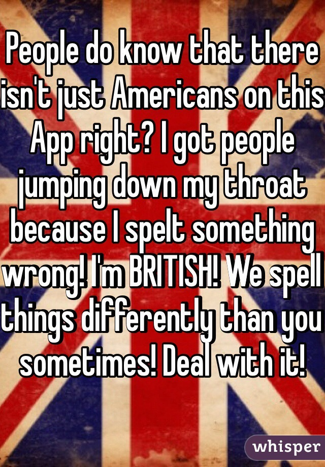 People do know that there isn't just Americans on this App right? I got people jumping down my throat because I spelt something wrong! I'm BRITISH! We spell things differently than you sometimes! Deal with it!
