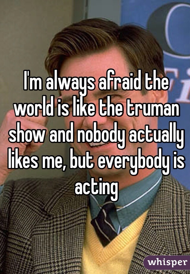 I'm always afraid the world is like the truman show and nobody actually likes me, but everybody is acting
