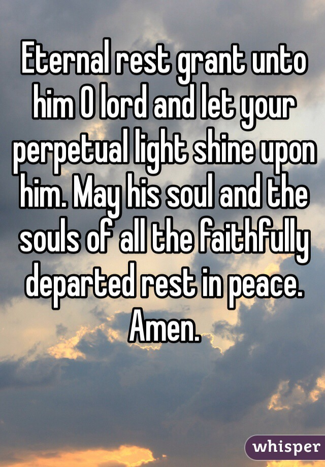 Eternal rest grant unto him O lord and let your perpetual light shine upon him. May his soul and the souls of all the faithfully departed rest in peace. Amen.
