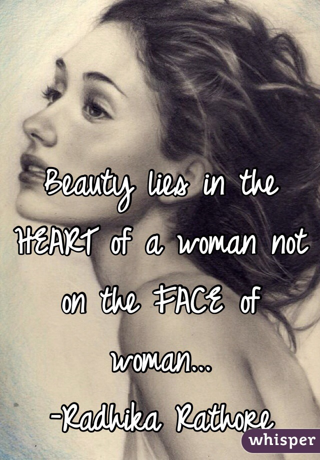 Beauty lies in the HEART of a woman not on the FACE of woman... -Radhika Rathore