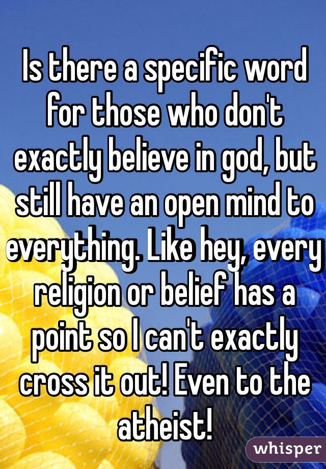 Is there a specific word for those who don't exactly believe in god, but still have an open mind to everything. Like hey, every religion or belief has a point so I can't exactly cross it out! Even to the atheist!