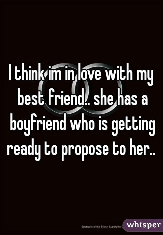I think im in love with my best friend.. she has a boyfriend who is getting ready to propose to her..