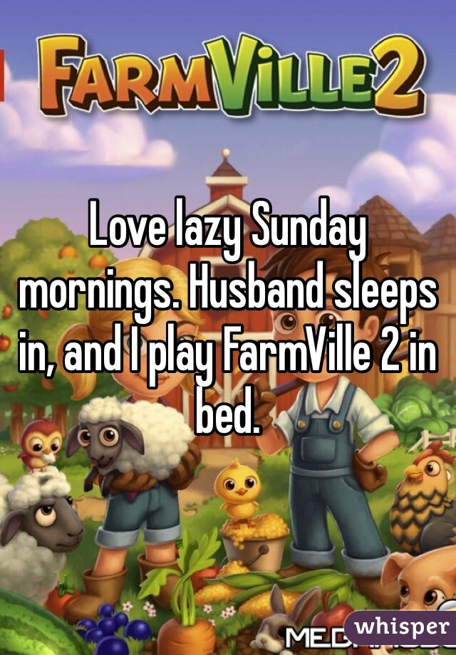 Love lazy Sunday mornings. Husband sleeps in, and I play FarmVille 2 in bed.