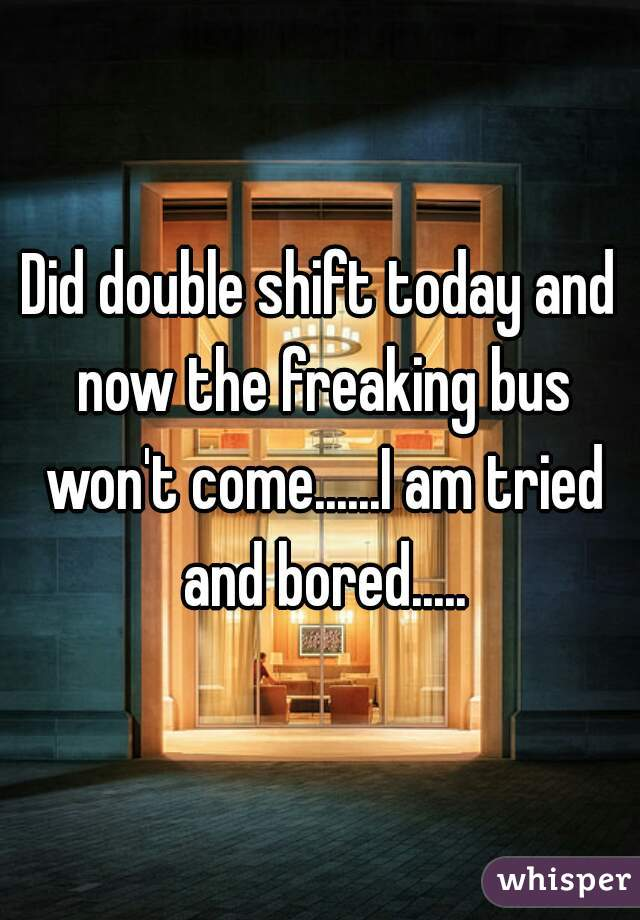 Did double shift today and now the freaking bus won't come......I am tried and bored.....