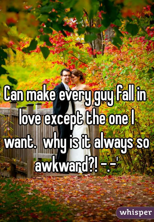 Can make every guy fall in love except the one I want.  why is it always so awkward?! -.-'