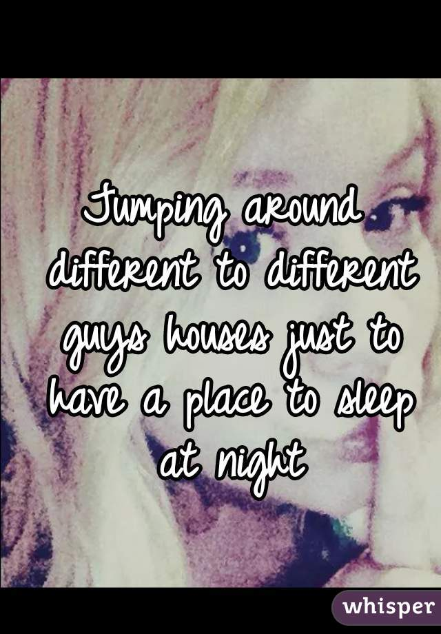 Jumping around different to different guys houses just to have a place to sleep at night