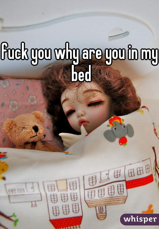 fuck you why are you in my bed