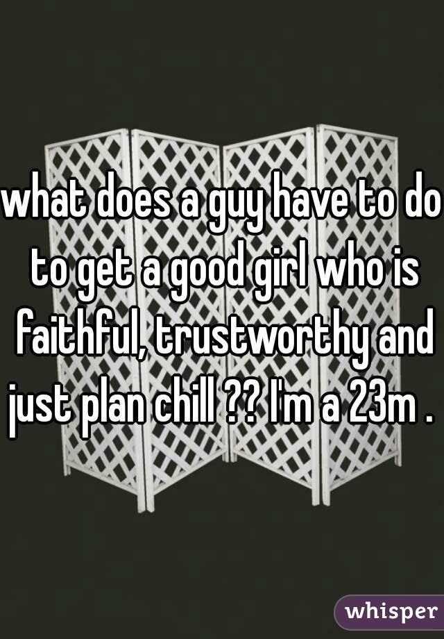 what does a guy have to do to get a good girl who is faithful, trustworthy and just plan chill ?? I'm a 23m .