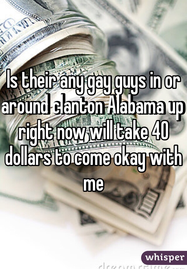 Is their any gay guys in or around clanton Alabama up right now will take 40 dollars to come okay with me
