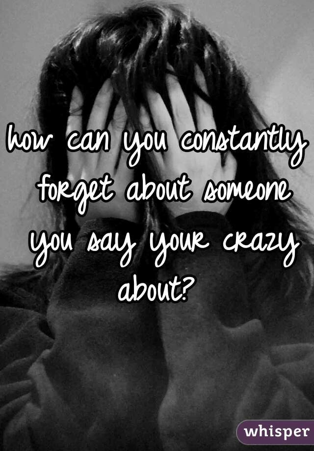 how can you constantly forget about someone you say your crazy about?